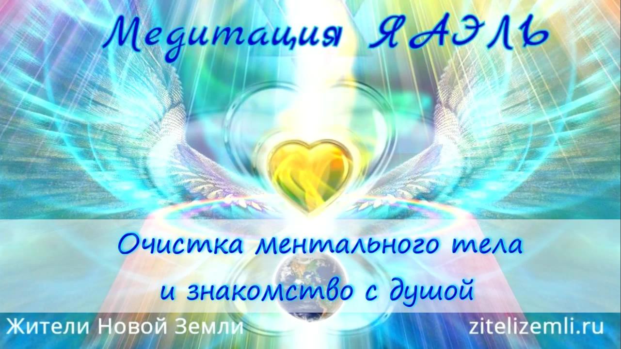 Медитация ЯАЭЛЬ «Очистка ментального тела и знакомство с душой»